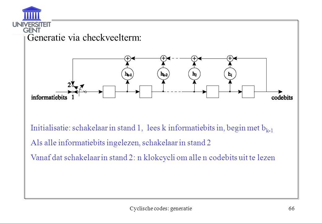Cyclische codes: generatie66 Generatie via checkveelterm: Initialisatie: schakelaar in stand 1, lees k informatiebits in, begin met b k-1 Als alle inf