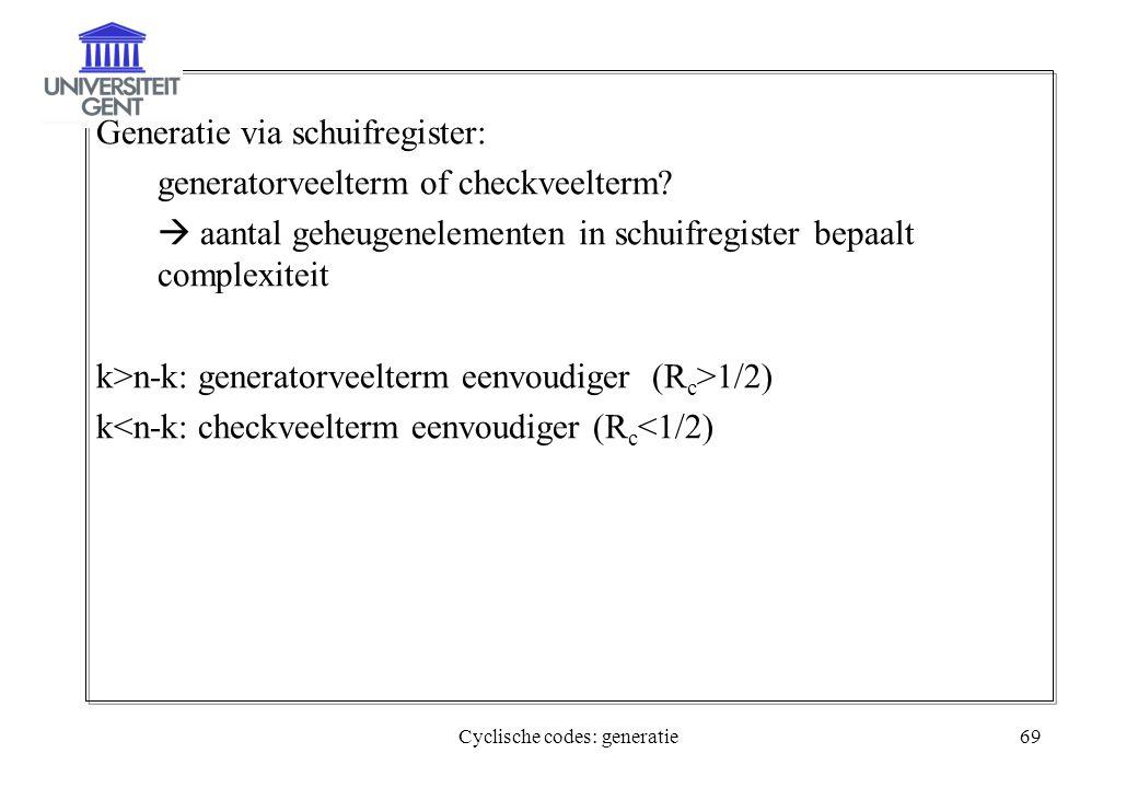 Cyclische codes: generatie69 Generatie via schuifregister: generatorveelterm of checkveelterm?  aantal geheugenelementen in schuifregister bepaalt co