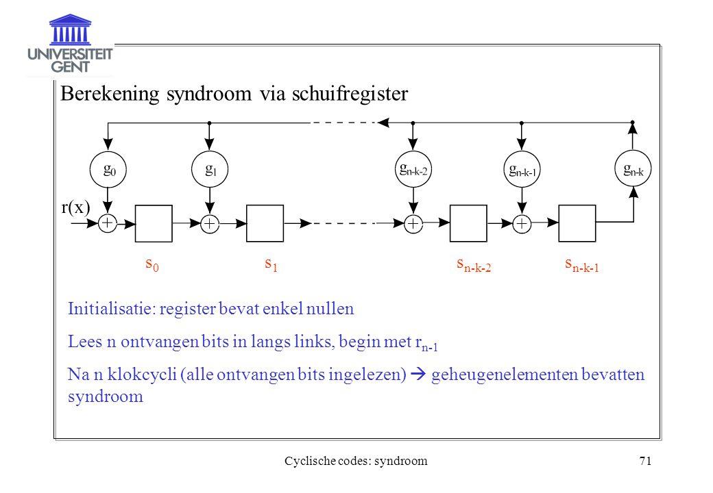 Cyclische codes: syndroom71 Berekening syndroom via schuifregister s0s0 s1s1 s n-k-2 s n-k-1 Initialisatie: register bevat enkel nullen Lees n ontvang