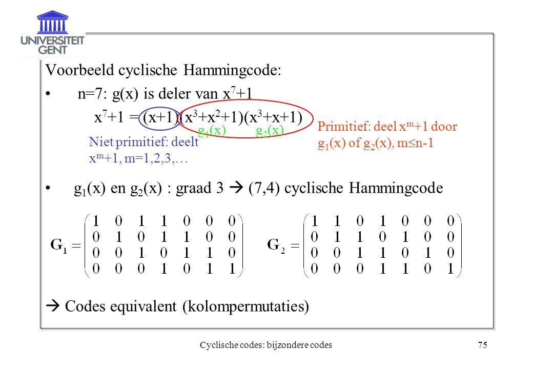 Cyclische codes: bijzondere codes75 Voorbeeld cyclische Hammingcode: n=7: g(x) is deler van x 7 +1 x 7 +1 = (x+1)(x 3 +x 2 +1)(x 3 +x+1) g 1 (x) en g