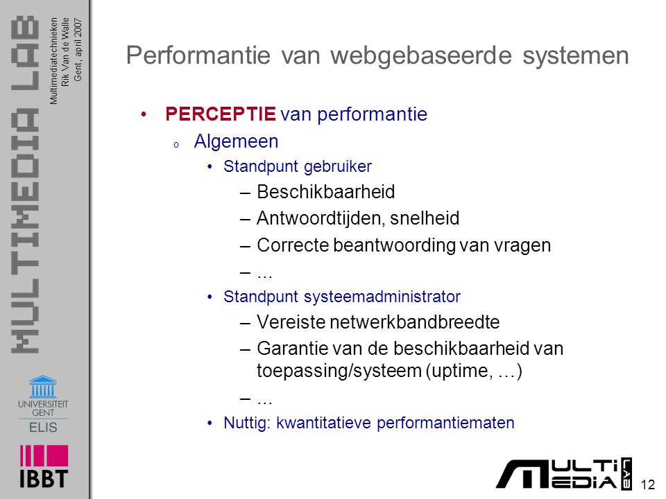 Multimediatechnieken 12 Rik Van de WalleGent, april 2007 Performantie van webgebaseerde systemen PERCEPTIE van performantie o Algemeen Standpunt gebruiker –Beschikbaarheid –Antwoordtijden, snelheid –Correcte beantwoording van vragen –...