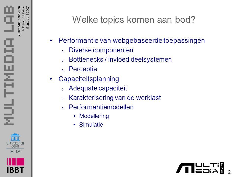 Multimediatechnieken 13 Rik Van de WalleGent, april 2007 Performantie van webgebaseerde systemen Perceptie van performantie o Specifiek voor (publieke) webgebaseerde toepassingen Potentiële doelgroep enorm groot (en stijgt nog steeds) Moeilijk te voorspellen (bv.