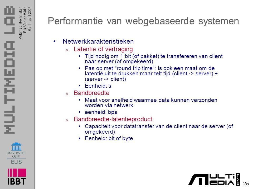 Multimediatechnieken 25 Rik Van de WalleGent, april 2007 Performantie van webgebaseerde systemen Netwerkkarakteristieken o Latentie of vertraging Tijd nodig om 1 bit (of pakket) te transfereren van client naar server (of omgekeerd) Pas op met round trip time : is ook een maat om de latentie uit te drukken maar telt tijd (client -> server) + (server -> client) Eenheid: s o Bandbreedte Maat voor snelheid waarmee data kunnen verzonden worden via netwerk eenheid: bps o Bandbreedte-latentieproduct Capaciteit voor datatransfer van de client naar de server (of omgekeerd) Eenheid: bit of byte