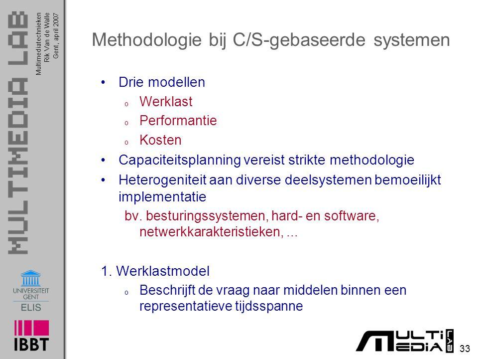 Multimediatechnieken 33 Rik Van de WalleGent, april 2007 Methodologie bij C/S-gebaseerde systemen Drie modellen o Werklast o Performantie o Kosten Capaciteitsplanning vereist strikte methodologie Heterogeniteit aan diverse deelsystemen bemoeilijkt implementatie bv.
