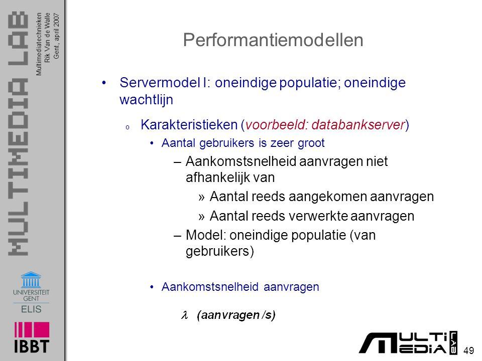 Multimediatechnieken 49 Rik Van de WalleGent, april 2007 Performantiemodellen Servermodel I: oneindige populatie; oneindige wachtlijn o Karakteristieken (voorbeeld: databankserver) Aantal gebruikers is zeer groot –Aankomstsnelheid aanvragen niet afhankelijk van »Aantal reeds aangekomen aanvragen »Aantal reeds verwerkte aanvragen –Model: oneindige populatie (van gebruikers) Aankomstsnelheid aanvragen