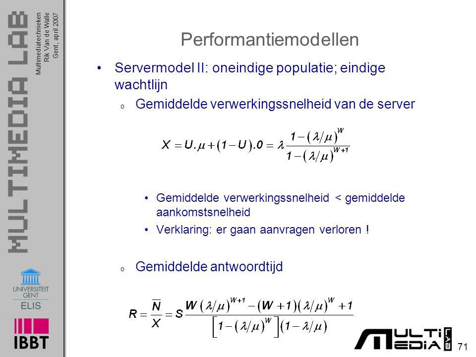Multimediatechnieken 71 Rik Van de WalleGent, april 2007 Performantiemodellen Servermodel II: oneindige populatie; eindige wachtlijn o Gemiddelde verwerkingssnelheid van de server Gemiddelde verwerkingssnelheid < gemiddelde aankomstsnelheid Verklaring: er gaan aanvragen verloren .