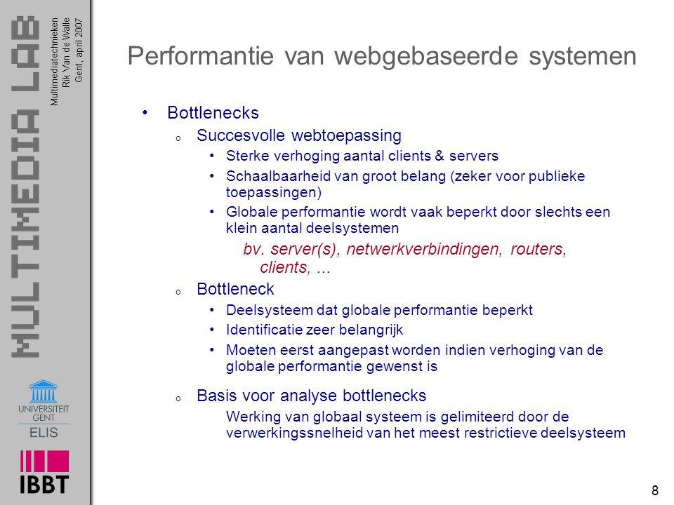 Multimediatechnieken 8 Rik Van de WalleGent, april 2007 Performantie van webgebaseerde systemen Bottlenecks o Succesvolle webtoepassing Sterke verhoging aantal clients & servers Schaalbaarheid van groot belang (zeker voor publieke toepassingen) Globale performantie wordt vaak beperkt door slechts een klein aantal deelsystemen bv.