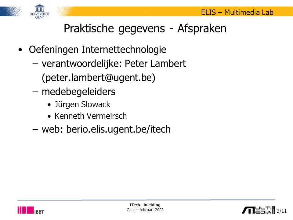 4/11 ELIS – Multimedia Lab ITech - inleiding Gent – februari 2008 Praktische gegevens - Afspraken Leermateriaal –presentaties: zie minerva-site –artikels –(uittreksels) eigen syllabus lesgever –enkele voordrachten - gastcolleges