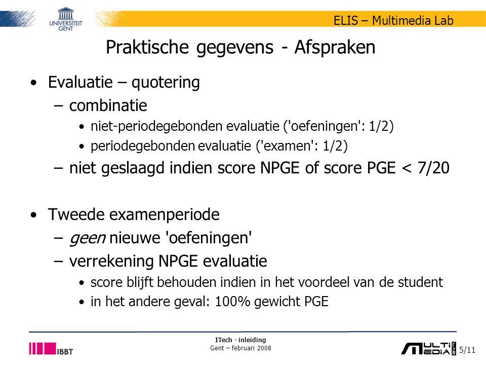 5/11 ELIS – Multimedia Lab ITech - inleiding Gent – februari 2008 Praktische gegevens - Afspraken Evaluatie – quotering –combinatie niet-periodegebonden evaluatie ( oefeningen : 1/2) periodegebonden evaluatie ( examen : 1/2) –niet geslaagd indien score NPGE of score PGE < 7/20 Tweede examenperiode –geen nieuwe oefeningen –verrekening NPGE evaluatie score blijft behouden indien in het voordeel van de student in het andere geval: 100% gewicht PGE