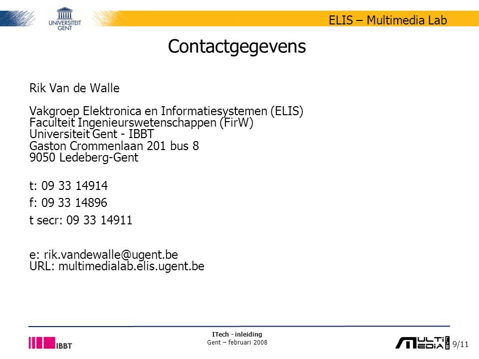 9/11 ELIS – Multimedia Lab ITech - inleiding Gent – februari 2008 Contactgegevens Rik Van de Walle Vakgroep Elektronica en Informatiesystemen (ELIS) Faculteit Ingenieurswetenschappen (FirW) Universiteit Gent - IBBT Gaston Crommenlaan 201 bus 8 9050 Ledeberg-Gent t: 09 33 14914 f: 09 33 14896 t secr: 09 33 14911 e: rik.vandewalle@ugent.be URL: multimedialab.elis.ugent.be
