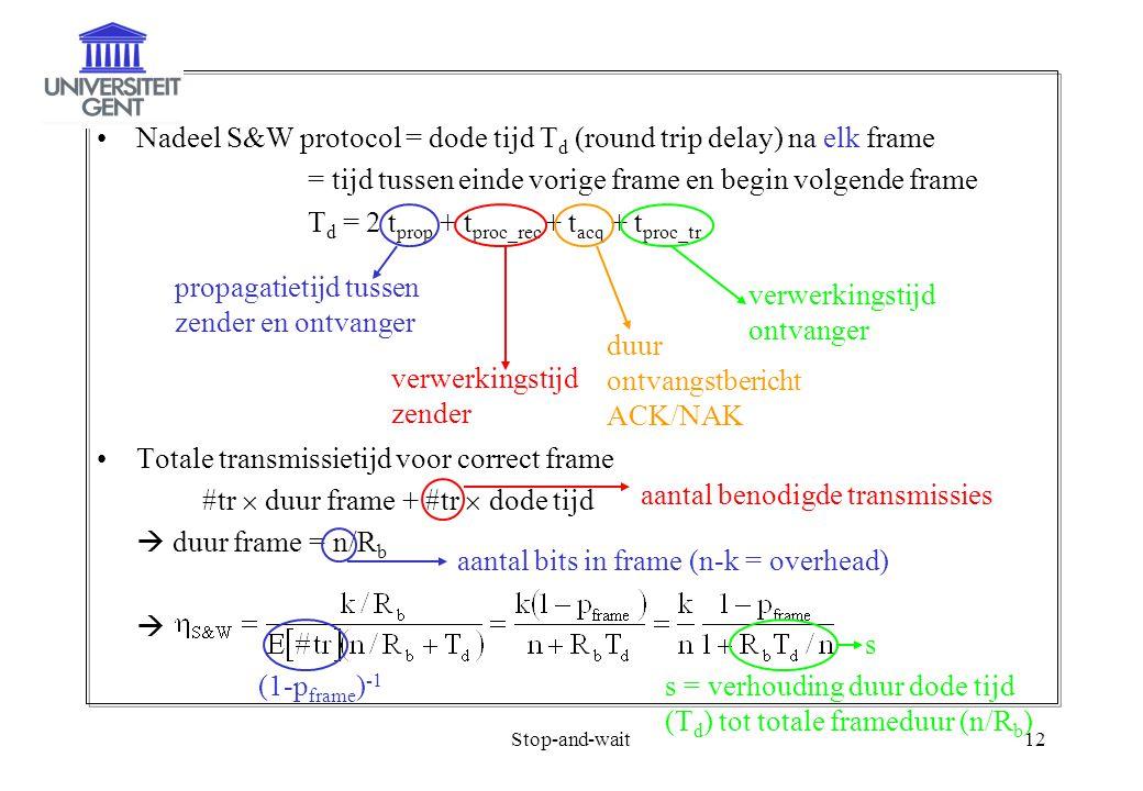 Stop-and-wait12 Nadeel S&W protocol = dode tijd T d (round trip delay) na elk frame = tijd tussen einde vorige frame en begin volgende frame T d = 2 t prop + t proc_rec + t acq + t proc_tr Totale transmissietijd voor correct frame #tr  duur frame + #tr  dode tijd  duur frame = n/R b  propagatietijd tussen zender en ontvanger verwerkingstijd zender verwerkingstijd ontvanger duur ontvangstbericht ACK/NAK aantal benodigde transmissies aantal bits in frame (n-k = overhead) (1-p frame ) -1 s = verhouding duur dode tijd (T d ) tot totale frameduur (n/R b ) s
