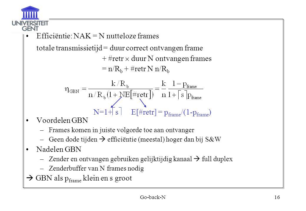 Go-back-N16 Efficiëntie: NAK = N nutteloze frames totale transmissietijd = duur correct ontvangen frame + #retr  duur N ontvangen frames = n/R b + #retr N n/R b Voordelen GBN –Frames komen in juiste volgorde toe aan ontvanger –Geen dode tijden  efficiëntie (meestal) hoger dan bij S&W Nadelen GBN –Zender en ontvangen gebruiken gelijktijdig kanaal  full duplex –Zenderbuffer van N frames nodig  GBN als p frame klein en s groot N=1+  s  E[#retr] = p frame /(1-p frame )