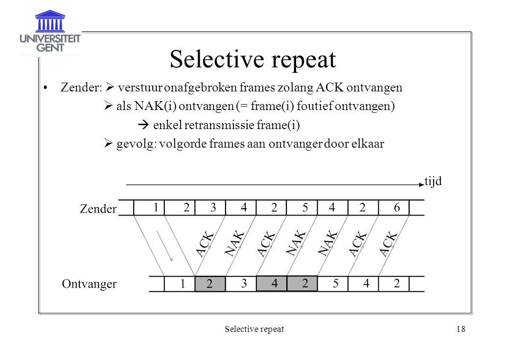 Selective repeat18 Selective repeat Zender:  verstuur onafgebroken frames zolang ACK ontvangen  als NAK(i) ontvangen (= frame(i) foutief ontvangen)  enkel retransmissie frame(i)  gevolg: volgorde frames aan ontvanger door elkaar
