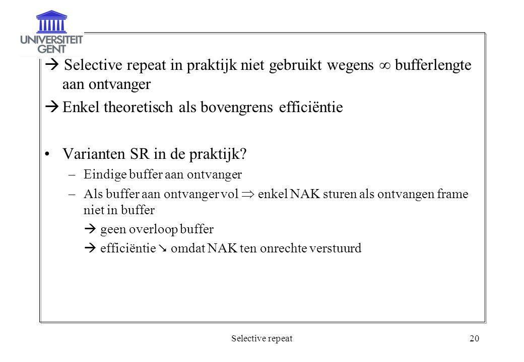 Selective repeat20  Selective repeat in praktijk niet gebruikt wegens  bufferlengte aan ontvanger  Enkel theoretisch als bovengrens efficiëntie Varianten SR in de praktijk.
