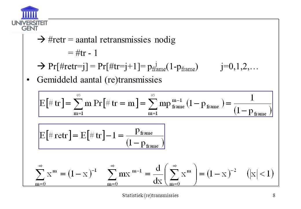 Statistiek (re)transmissies8  #retr = aantal retransmissies nodig = #tr - 1  Pr[#retr=j] = Pr[#tr=j+1]= p frame (1-p frame )j=0,1,2,… Gemiddeld aantal (re)transmissies j