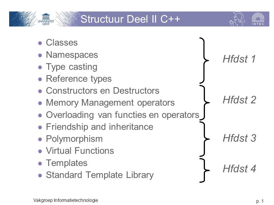 p. 1 Vakgroep Informatietechnologie Structuur Deel II C++ Classes Namespaces Type casting Reference types Constructors en Destructors Memory Managemen