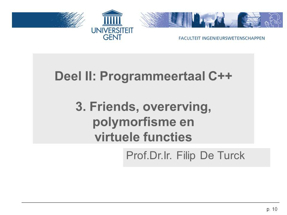 p. 10 Deel II: Programmeertaal C++ 3. Friends, overerving, polymorfisme en virtuele functies Prof.Dr.Ir. Filip De Turck