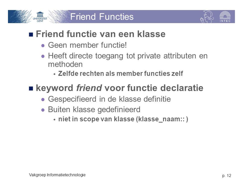 p. 12 Vakgroep Informatietechnologie Friend Functies Friend functie van een klasse Geen member functie! Heeft directe toegang tot private attributen e