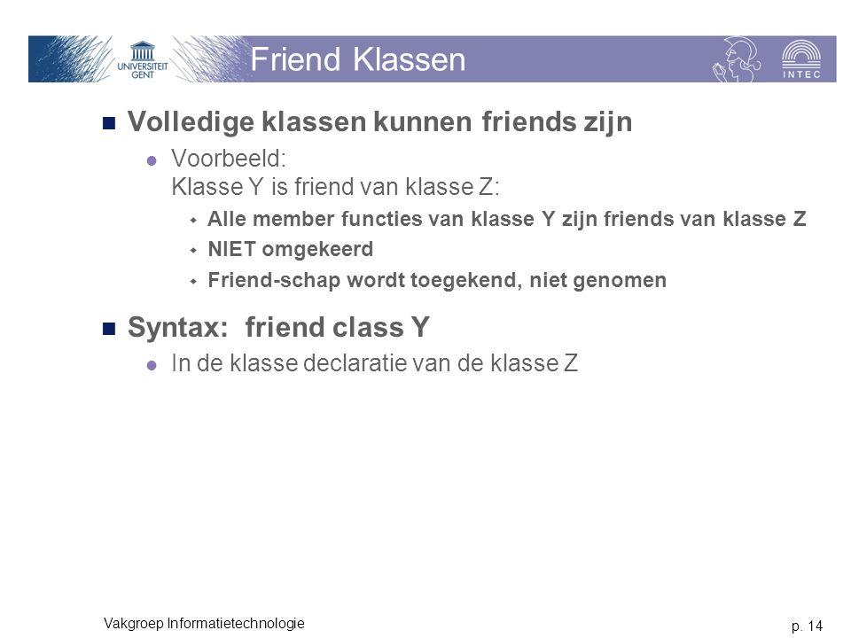 p. 14 Vakgroep Informatietechnologie Friend Klassen Volledige klassen kunnen friends zijn Voorbeeld: Klasse Y is friend van klasse Z:  Alle member fu