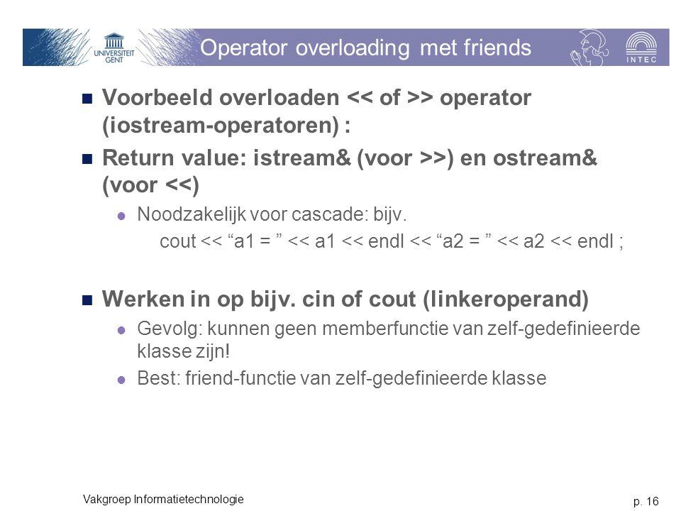 p. 16 Vakgroep Informatietechnologie Operator overloading met friends Voorbeeld overloaden > operator (iostream-operatoren) : Return value: istream& (