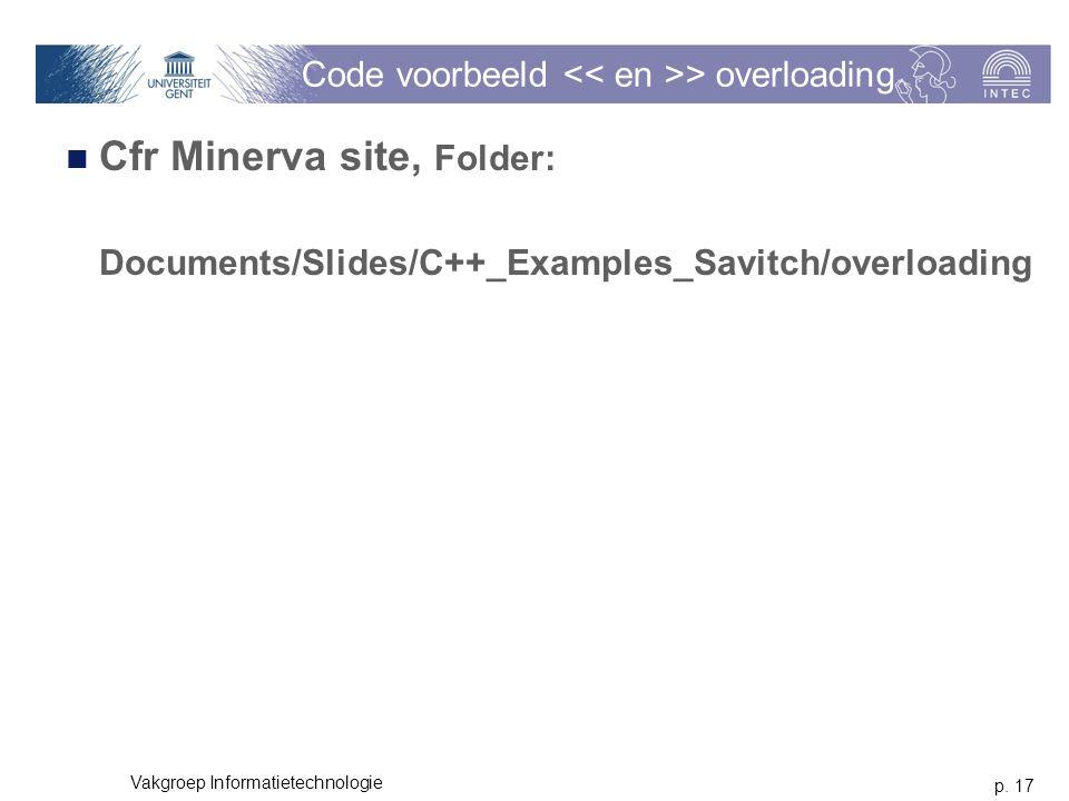 p. 17 Vakgroep Informatietechnologie Code voorbeeld > overloading Cfr Minerva site, Folder: Documents/Slides/C++_Examples_Savitch/overloading
