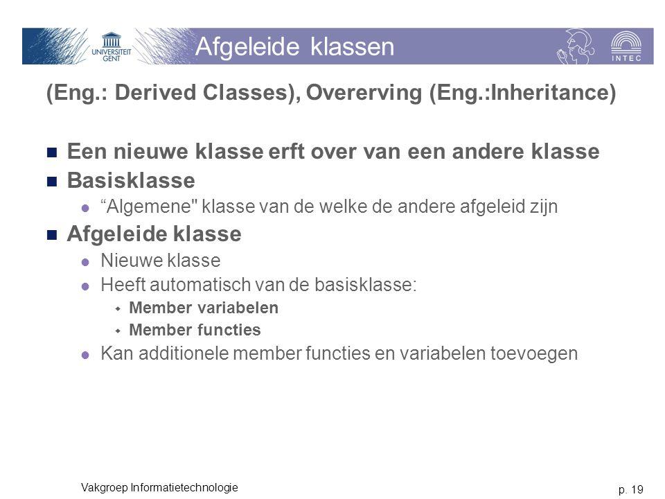 p. 19 Vakgroep Informatietechnologie Afgeleide klassen (Eng.: Derived Classes), Overerving (Eng.:Inheritance) Een nieuwe klasse erft over van een ande