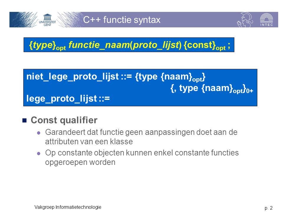 p. 2 Vakgroep Informatietechnologie C++ functie syntax Const qualifier Garandeert dat functie geen aanpassingen doet aan de attributen van een klasse
