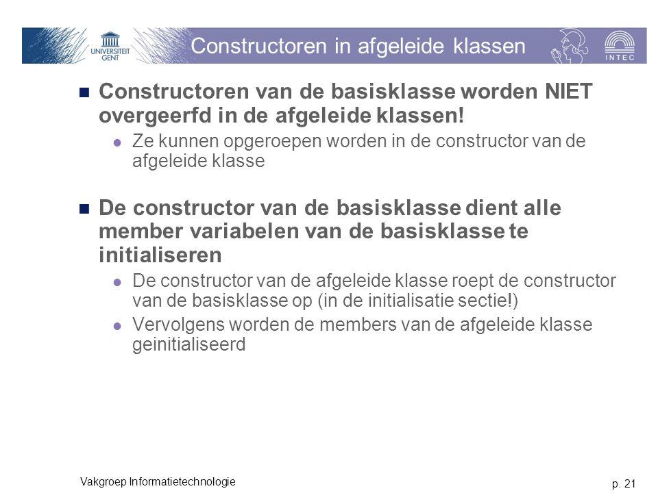 p. 21 Vakgroep Informatietechnologie Constructoren in afgeleide klassen Constructoren van de basisklasse worden NIET overgeerfd in de afgeleide klasse
