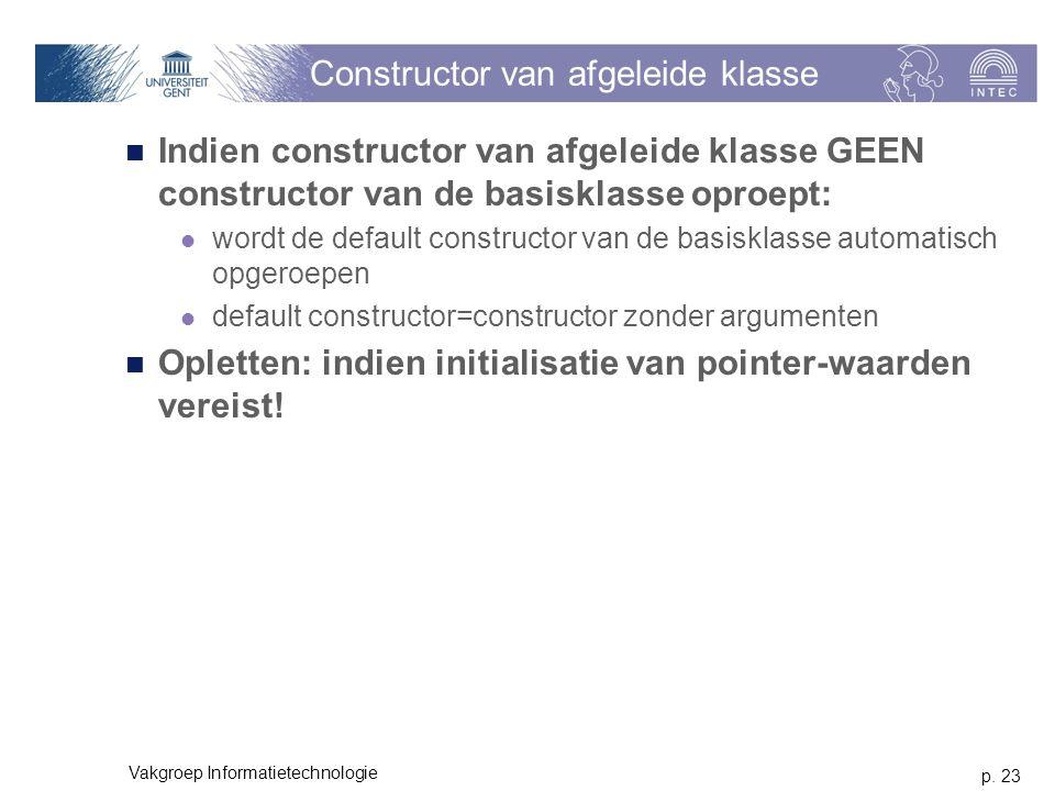 p. 23 Vakgroep Informatietechnologie Constructor van afgeleide klasse Indien constructor van afgeleide klasse GEEN constructor van de basisklasse opro