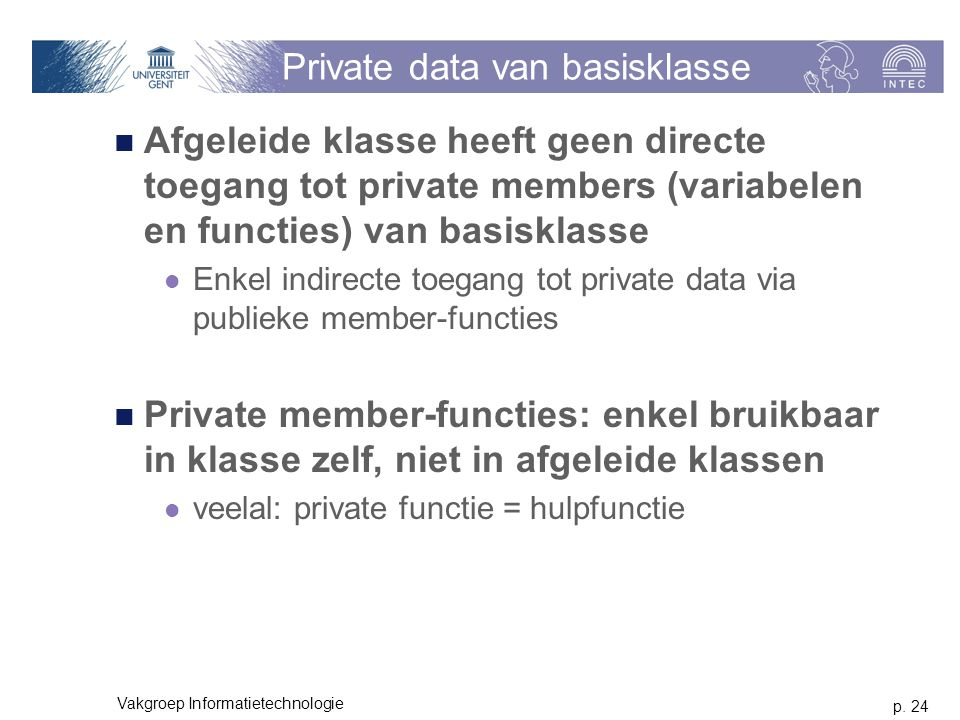 p. 24 Vakgroep Informatietechnologie Private data van basisklasse Afgeleide klasse heeft geen directe toegang tot private members (variabelen en funct