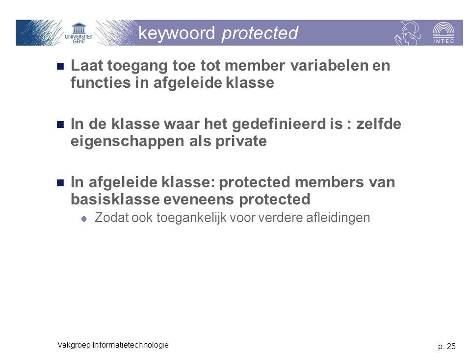 p. 25 Vakgroep Informatietechnologie keywoord protected Laat toegang toe tot member variabelen en functies in afgeleide klasse In de klasse waar het g