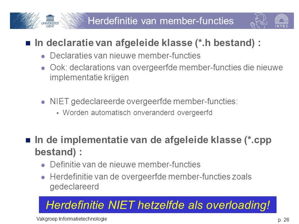p. 26 Vakgroep Informatietechnologie Herdefinitie van member-functies In declaratie van afgeleide klasse (*.h bestand) : Declaraties van nieuwe member