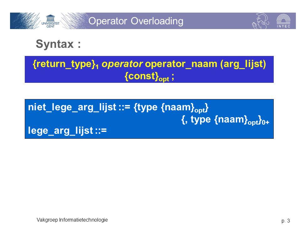 p. 3 Vakgroep Informatietechnologie Operator Overloading Syntax : niet_lege_arg_lijst ::= {type {naam} opt } {, type {naam} opt } 0+ lege_arg_lijst ::