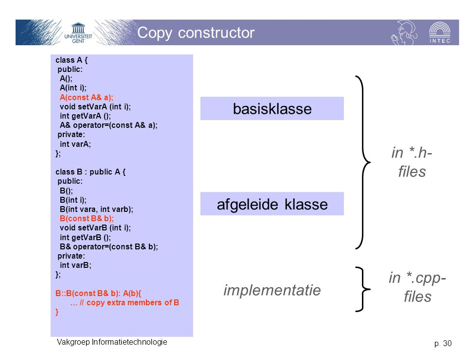 p. 30 Vakgroep Informatietechnologie Copy constructor class A { public: A(); A(int i); A(const A& a); void setVarA (int i); int getVarA (); A& operato
