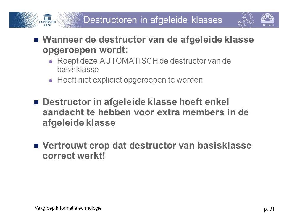p. 31 Vakgroep Informatietechnologie Destructoren in afgeleide klasses Wanneer de destructor van de afgeleide klasse opgeroepen wordt: Roept deze AUTO