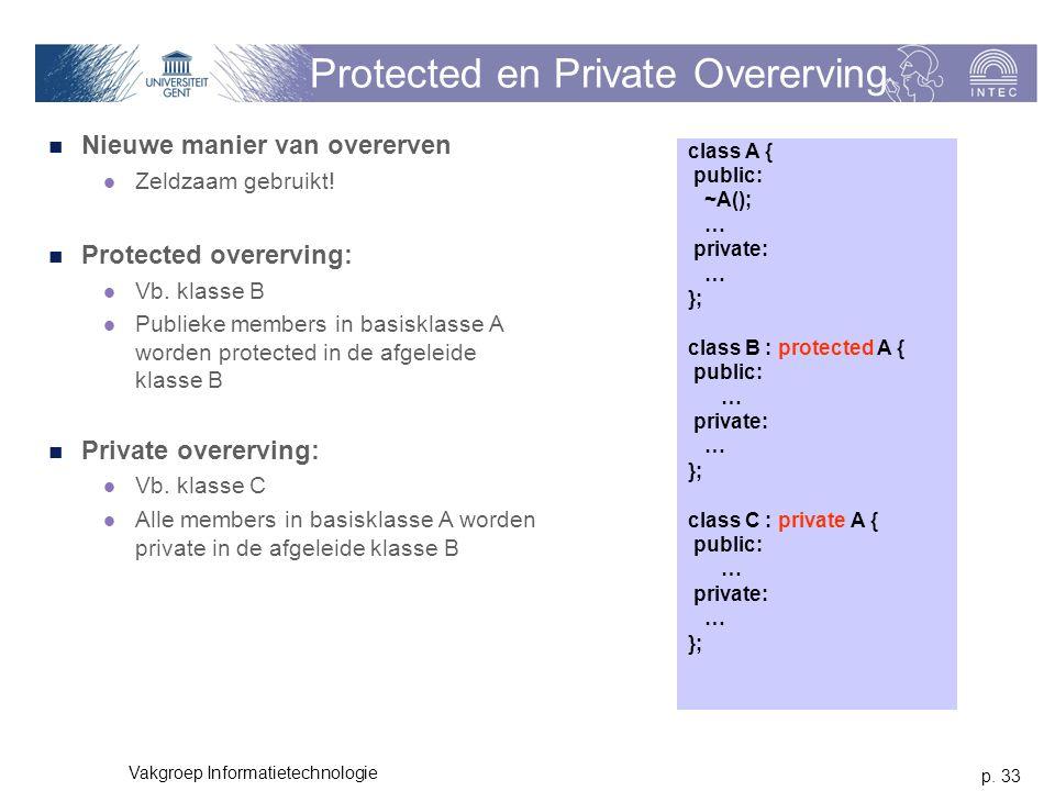p. 33 Vakgroep Informatietechnologie Protected en Private Overerving Nieuwe manier van overerven Zeldzaam gebruikt! Protected overerving: Vb. klasse B