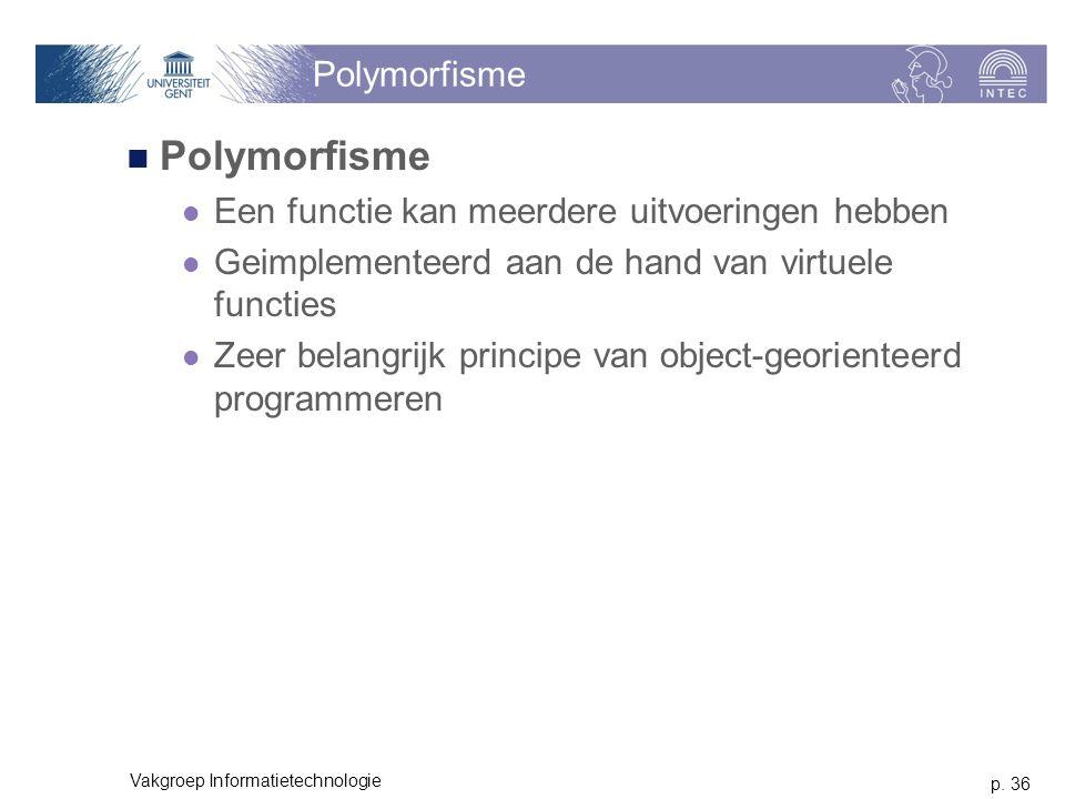p. 36 Vakgroep Informatietechnologie Polymorfisme Een functie kan meerdere uitvoeringen hebben Geimplementeerd aan de hand van virtuele functies Zeer