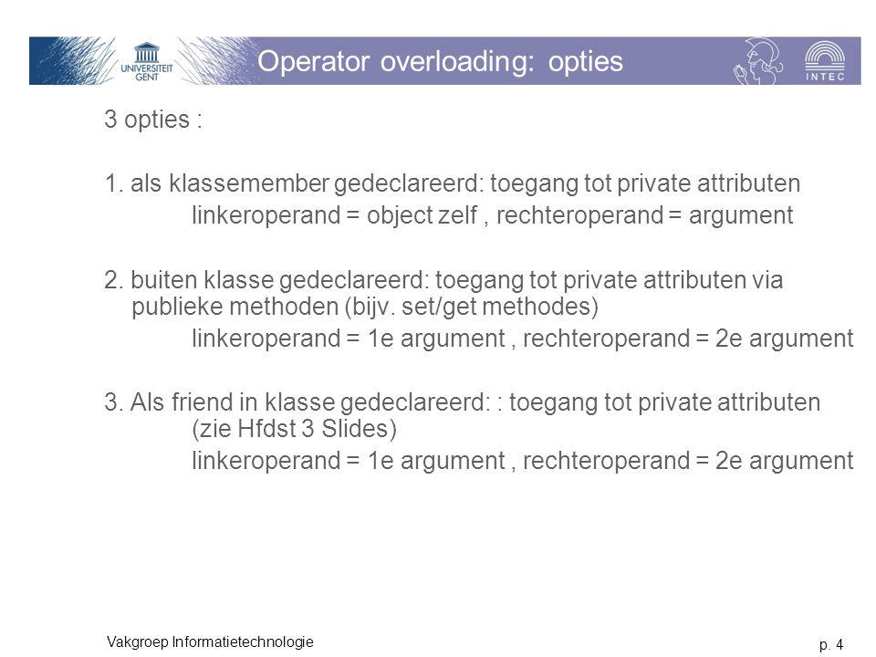 p. 4 Vakgroep Informatietechnologie Operator overloading: opties 3 opties : 1. als klassemember gedeclareerd: toegang tot private attributen linkerope