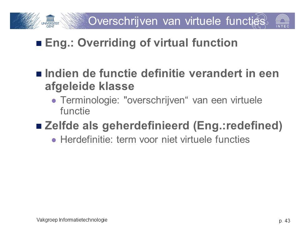 p. 43 Vakgroep Informatietechnologie Overschrijven van virtuele functies Eng.: Overriding of virtual function Indien de functie definitie verandert in
