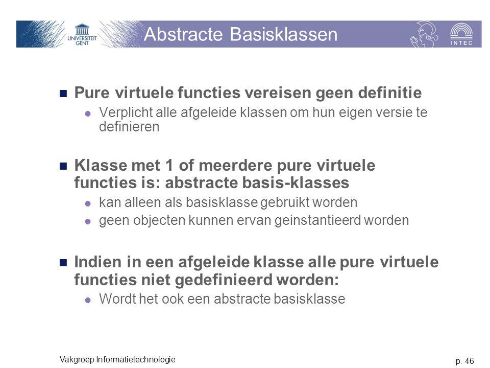 p. 46 Vakgroep Informatietechnologie Abstracte Basisklassen Pure virtuele functies vereisen geen definitie Verplicht alle afgeleide klassen om hun eig