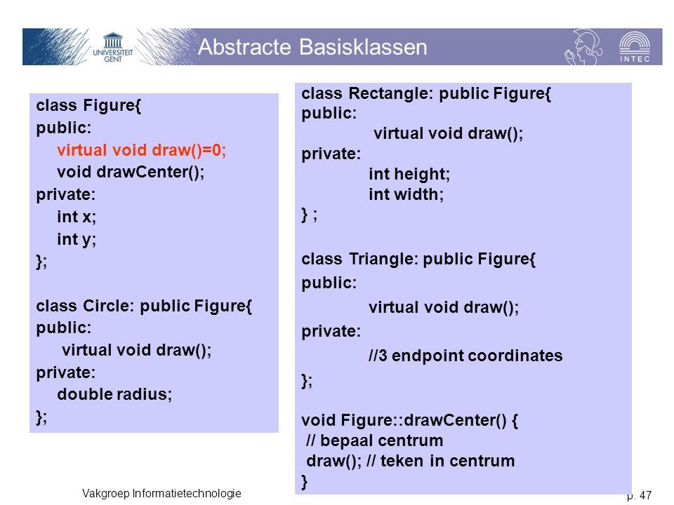 p. 47 Vakgroep Informatietechnologie Abstracte Basisklassen class Figure{ public: virtual void draw()=0; void drawCenter(); private: int x; int y; };