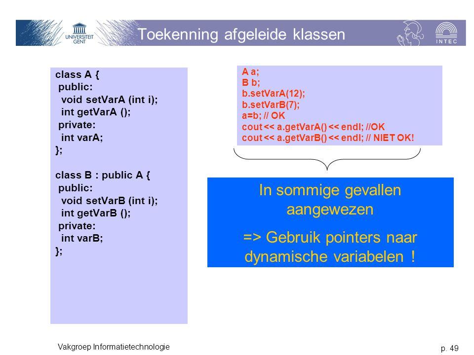 p. 49 Vakgroep Informatietechnologie Toekenning afgeleide klassen class A { public: void setVarA (int i); int getVarA (); private: int varA; }; class