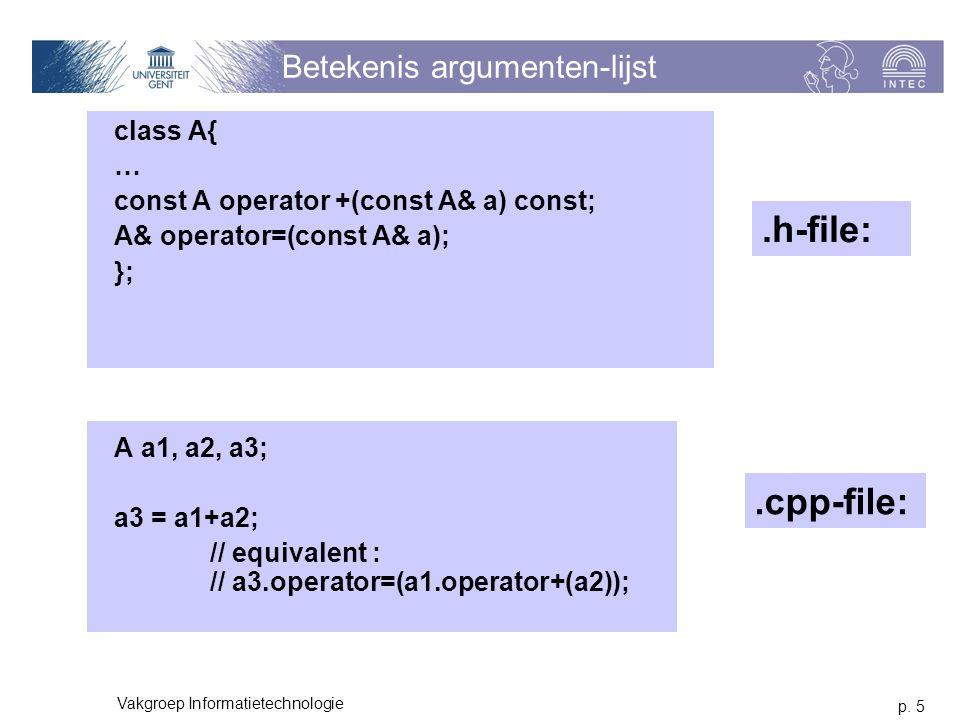 p. 5 Vakgroep Informatietechnologie Betekenis argumenten-lijst class A{ … const A operator +(const A& a) const; A& operator=(const A& a); }; A a1, a2,