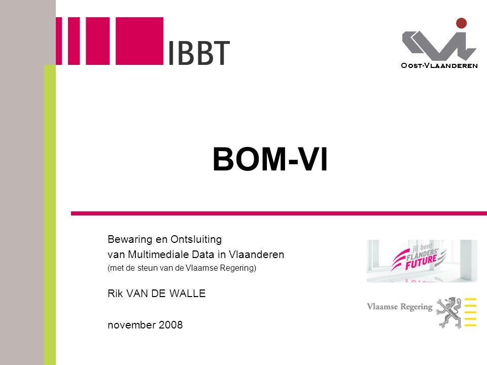 BOM-Vl Bewaring en Ontsluiting van Multimediale Data in Vlaanderen (met de steun van de Vlaamse Regering) Rik VAN DE WALLE november 2008