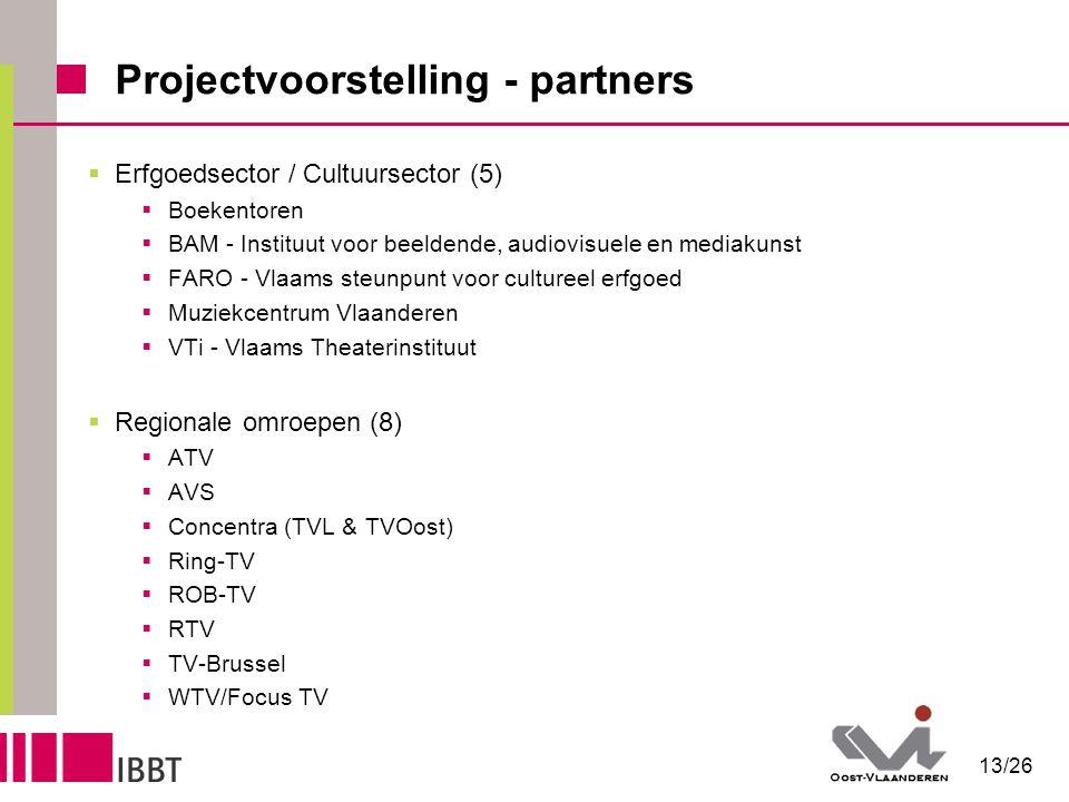13/26 Projectvoorstelling - partners  Erfgoedsector / Cultuursector (5)  Boekentoren  BAM - Instituut voor beeldende, audiovisuele en mediakunst  FARO - Vlaams steunpunt voor cultureel erfgoed  Muziekcentrum Vlaanderen  VTi - Vlaams Theaterinstituut  Regionale omroepen (8)  ATV  AVS  Concentra (TVL & TVOost)  Ring-TV  ROB-TV  RTV  TV-Brussel  WTV/Focus TV