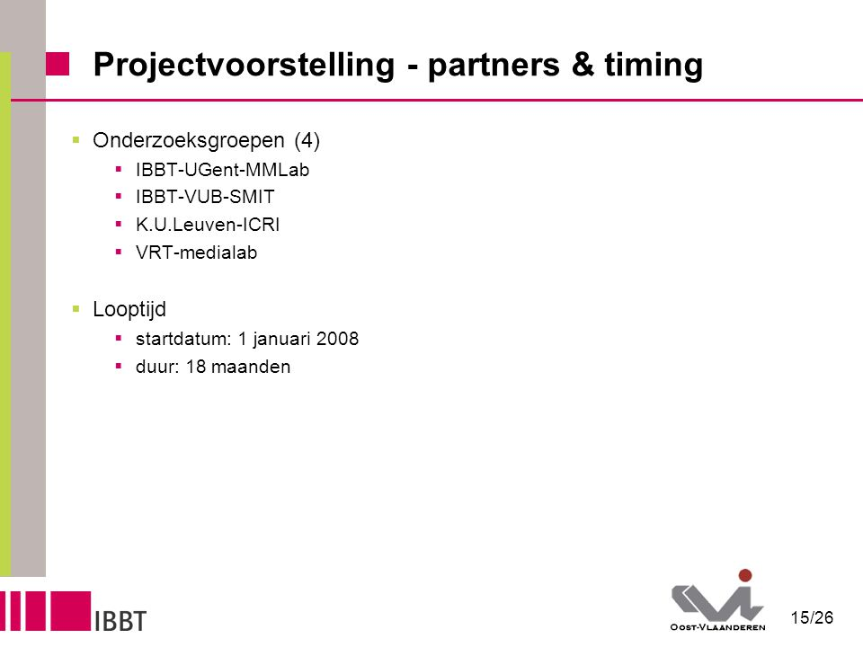 15/26 Projectvoorstelling - partners & timing  Onderzoeksgroepen (4)  IBBT-UGent-MMLab  IBBT-VUB-SMIT  K.U.Leuven-ICRI  VRT-medialab  Looptijd  startdatum: 1 januari 2008  duur: 18 maanden