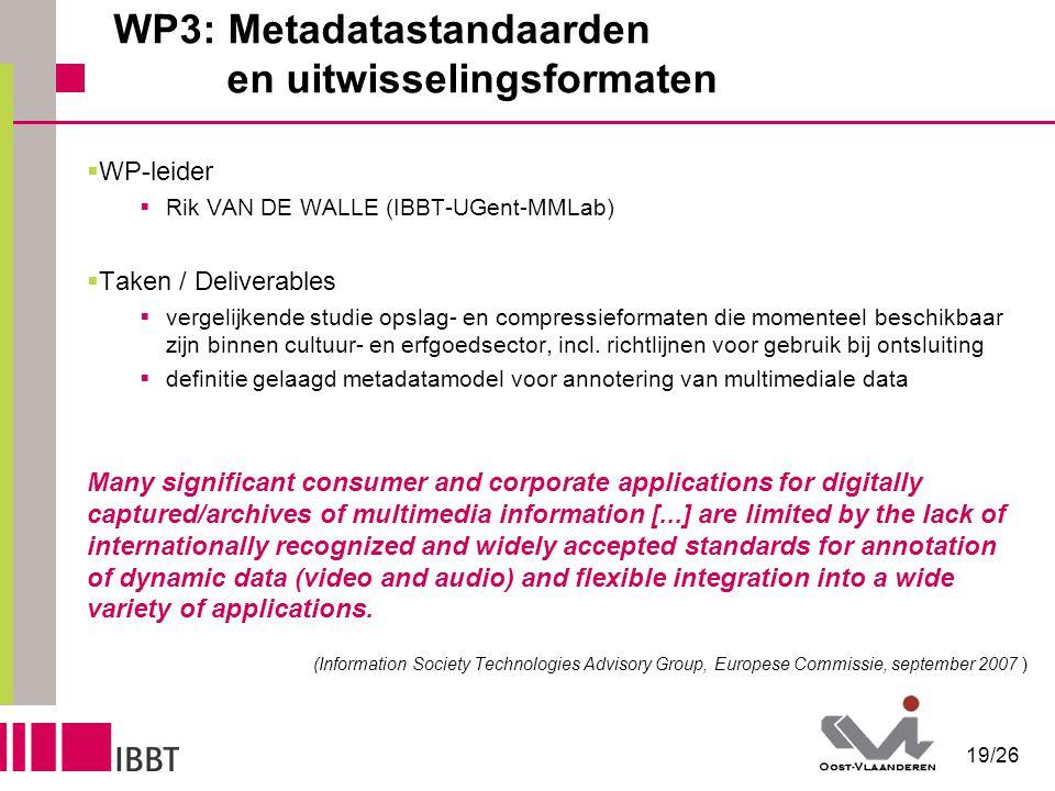 19/26 WP3: Metadatastandaarden en uitwisselingsformaten  WP-leider  Rik VAN DE WALLE (IBBT-UGent-MMLab)  Taken / Deliverables  vergelijkende studie opslag- en compressieformaten die momenteel beschikbaar zijn binnen cultuur- en erfgoedsector, incl.