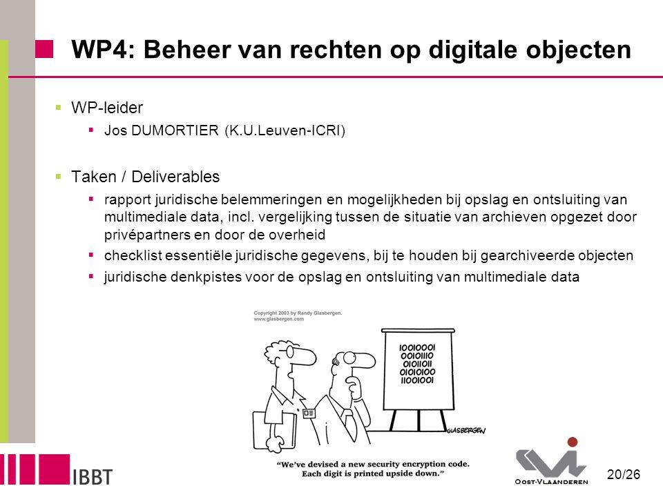20/26 WP4: Beheer van rechten op digitale objecten  WP-leider  Jos DUMORTIER (K.U.Leuven-ICRI)  Taken / Deliverables  rapport juridische belemmeringen en mogelijkheden bij opslag en ontsluiting van multimediale data, incl.