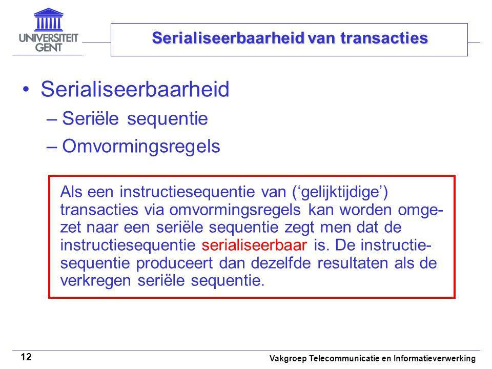Vakgroep Telecommunicatie en Informatieverwerking 12 Serialiseerbaarheid van transacties Serialiseerbaarheid –Seriële sequentie –Omvormingsregels Als een instructiesequentie van ('gelijktijdige') transacties via omvormingsregels kan worden omge- zet naar een seriële sequentie zegt men dat de instructiesequentie serialiseerbaar is.