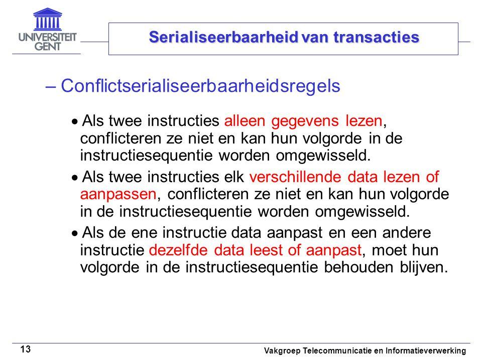 Vakgroep Telecommunicatie en Informatieverwerking 13 Serialiseerbaarheid van transacties –Conflictserialiseerbaarheidsregels  Als twee instructies alleen gegevens lezen, conflicteren ze niet en kan hun volgorde in de instructiesequentie worden omgewisseld.